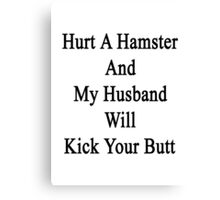 Hurt A Hamster And My Husband Will Kick Your Butt  Canvas Print