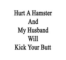 Hurt A Hamster And My Husband Will Kick Your Butt  Photographic Print