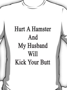 Hurt A Hamster And My Husband Will Kick Your Butt  T-Shirt