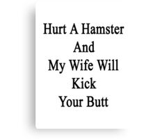 Hurt A Hamster And My Wife Will Kick Your Butt  Canvas Print