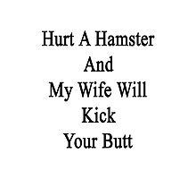 Hurt A Hamster And My Wife Will Kick Your Butt  Photographic Print