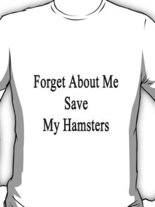 Forget About Me Save My Hamsters  T-Shirt