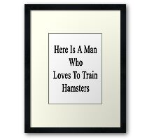 Here Is A Man Who Loves To Train Hamsters  Framed Print