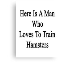 Here Is A Man Who Loves To Train Hamsters  Canvas Print