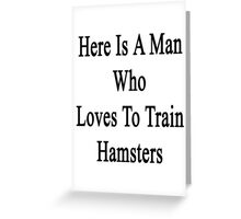 Here Is A Man Who Loves To Train Hamsters  Greeting Card