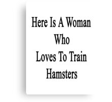 Here Is A Woman Who Loves To Train Hamsters  Canvas Print