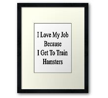 I Love My Job Because I Get To Train Hamsters  Framed Print