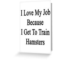 I Love My Job Because I Get To Train Hamsters  Greeting Card