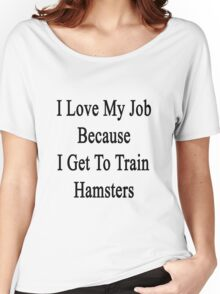 I Love My Job Because I Get To Train Hamsters  Women's Relaxed Fit T-Shirt