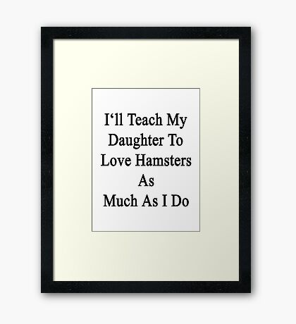 I'll Teach My Daughter To Love Hamsters As Much As I Do  Framed Print