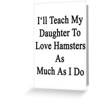 I'll Teach My Daughter To Love Hamsters As Much As I Do  Greeting Card