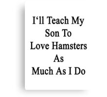 I'll Teach My Son To Love Hamsters As Much As I Do  Canvas Print