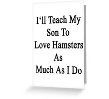 I'll Teach My Son To Love Hamsters As Much As I Do  Greeting Card