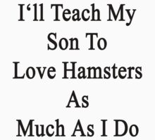 I'll Teach My Son To Love Hamsters As Much As I Do  by supernova23