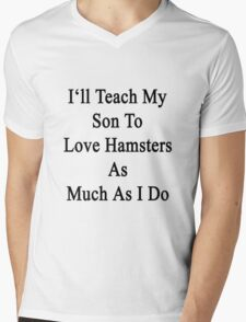 I'll Teach My Son To Love Hamsters As Much As I Do  Mens V-Neck T-Shirt