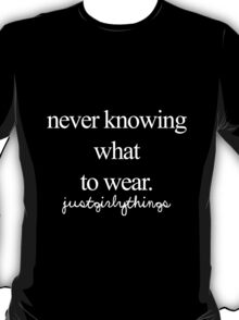 Never knowing what to wear -Justgirlythings T-Shirt