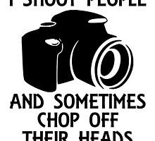 i shoot people and sometimes chop off their heads by trendz