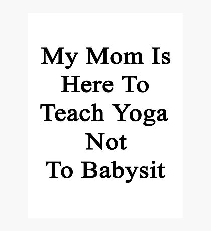 My Mom Is Here To Teach Yoga Not To Babysit  Photographic Print