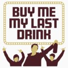 Buy Me My Last Drink! by artpolitic