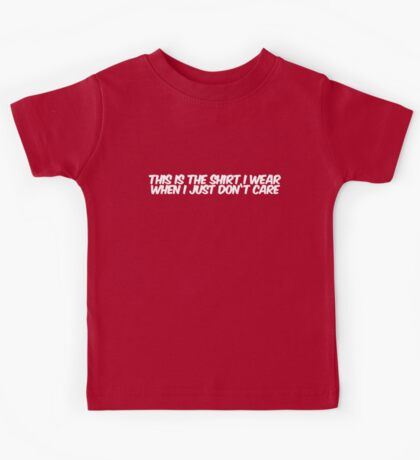 This is the shirt I wear when I just don't care Kids Tee