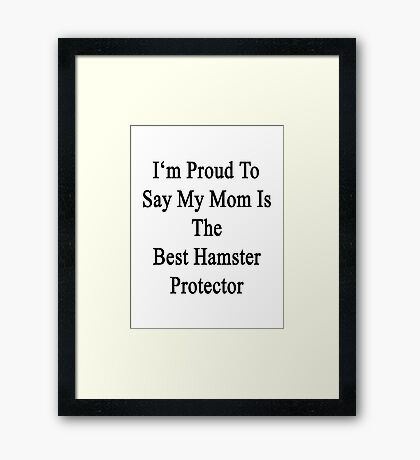 I'm Proud to Say My Mom Is The Best Hamster Protector  Framed Print