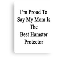 I'm Proud to Say My Mom Is The Best Hamster Protector  Canvas Print