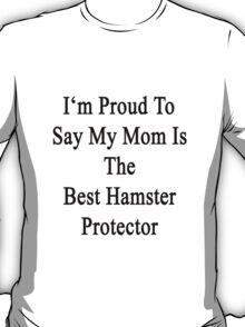 I'm Proud to Say My Mom Is The Best Hamster Protector  T-Shirt