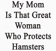 My Mom Is That Great Woman Who Protects Hamsters  by supernova23