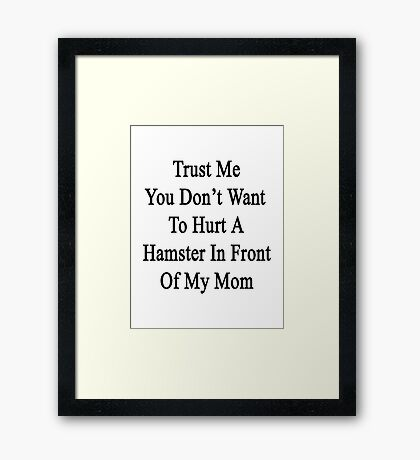 Trust Me You Don't Want To Hurt A Hamster In Front Of My Mom  Framed Print