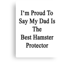 I'm Proud To Say My Dad Is The Best Hamster Protector  Canvas Print