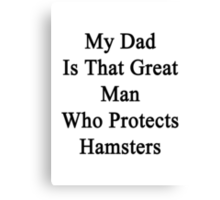 My Dad Is That Great Man Who Protects Hamsters  Canvas Print