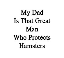 My Dad Is That Great Man Who Protects Hamsters  Photographic Print