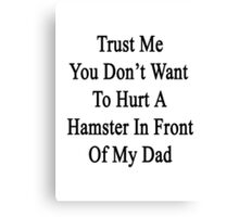 Trust Me You Don't Want To Hurt A Hamster In Front Of My Dad  Canvas Print