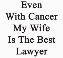 Even With Cancer My Wife Is The Best Lawyer  by supernova23