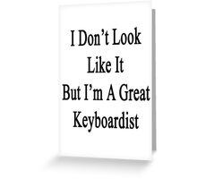 I Don't Look Like It But I'm A Great Keyboardist  Greeting Card