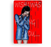 WISH I WAS HOLDING YOU Canvas Print