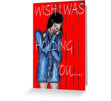 WISH I WAS HOLDING YOU Greeting Card