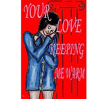 YOUR LOVE KEEPING ME WARM Photographic Print