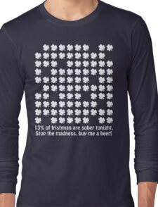 13% of Irishman are sober tonight. Stop the madness, buy me a beer! Long Sleeve T-Shirt