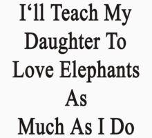 I'll Teach My Daughter To Love Elephants As Much As I Do  by supernova23