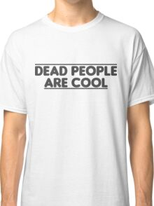 Dead people are cool Classic T-Shirt