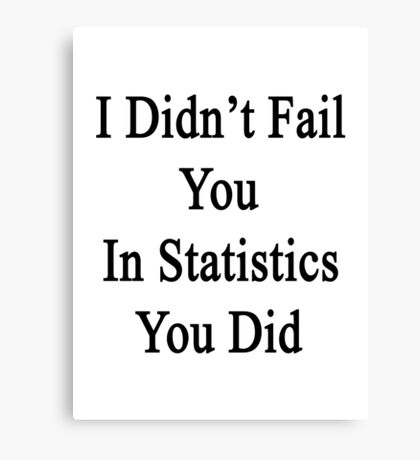 I Didn't Fail You In Statistics You Did  Canvas Print