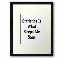 Statistics Is What Keeps Me Sane  Framed Print