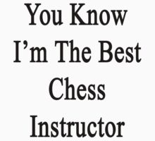You Know I'm The Best Chess Instructor  by supernova23
