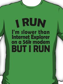 I RUN. I'm slower than Internet Explorer on a 56k modem, but I run. T-Shirt
