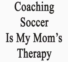 Coaching Soccer Is My Mom's Therapy  by supernova23