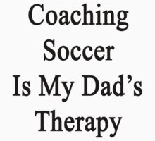 Coaching Soccer Is My Dad's Therapy  by supernova23
