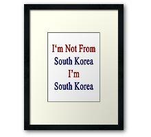 I'm Not From South Korea I'm South Korea  Framed Print