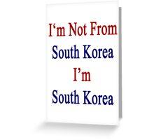 I'm Not From South Korea I'm South Korea  Greeting Card