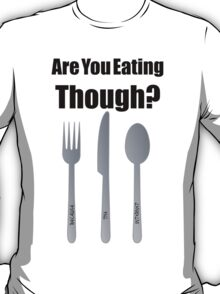 Are You Eating Though? T-Shirt
